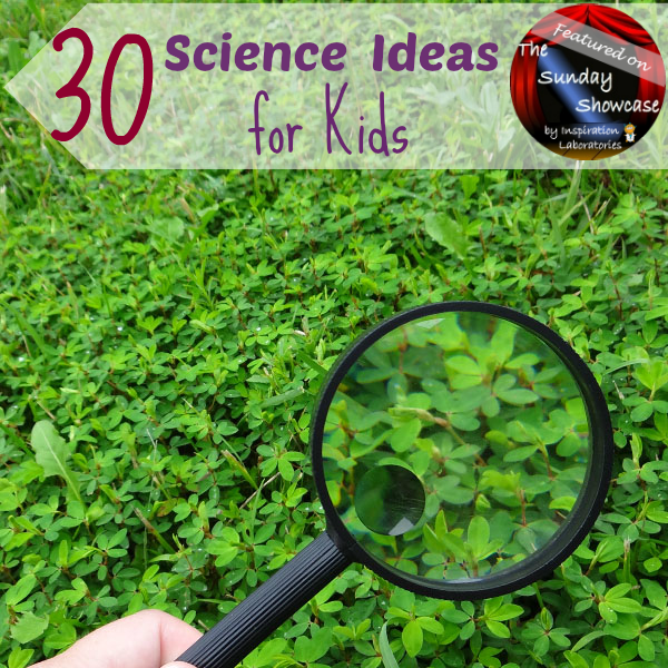 30 Science Ideas for Kids Featured on the Sunday Showcase at Inspiration Laboratories