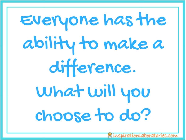 Everyone has the ability to make a difference. What will you choose to do?